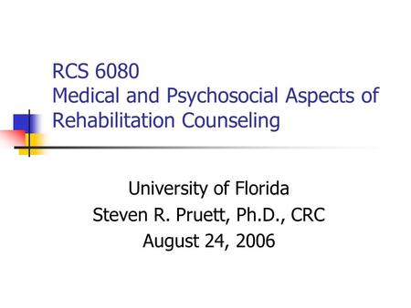 RCS 6080 Medical and Psychosocial Aspects of Rehabilitation Counseling University of Florida Steven R. Pruett, Ph.D., CRC August 24, 2006.