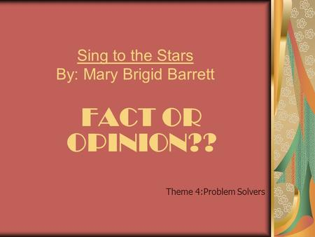 Sing to the Stars By: Mary Brigid Barrett FACT OR OPINION?? Theme 4:Problem Solvers.