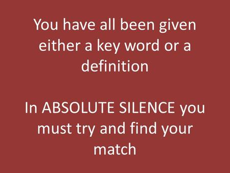 You have all been given either a key word or a definition In ABSOLUTE SILENCE you must try and find your match.