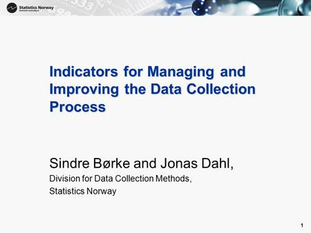 1 1 Indicators for Managing and Improving the Data Collection Process Sindre Børke and Jonas Dahl, Division for Data Collection Methods, Statistics Norway.