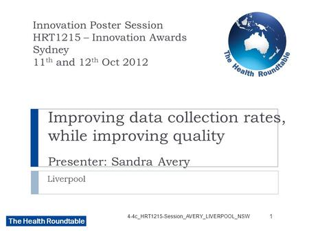 The Health Roundtable Improving data collection rates, while improving quality Presenter: Sandra Avery Liverpool Innovation Poster Session HRT1215 – Innovation.