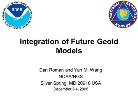 Integration of Future Geoid Models Dan Roman and Yan M. Wang NOAA/NGS Silver Spring, MD 20910 USA December 3-4, 2008.