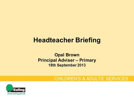 Headteacher Briefing Opal Brown Principal Adviser – Primary 18th September 2013 CHILDREN'S & ADULTS' SERVICES.