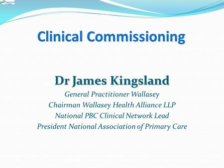 Clinical Commissioning Dr James Kingsland General Practitioner Wallasey Chairman Wallasey Health Alliance LLP National PBC Clinical Network Lead President.
