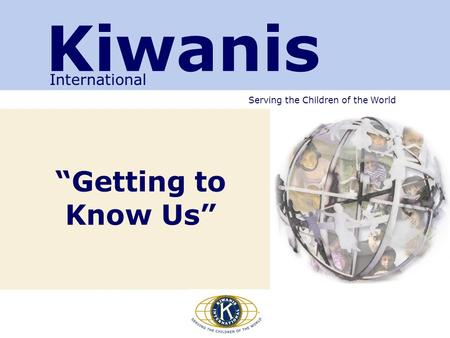 "Serving the Children of the World ""Getting to Know Us"" Kiwanis International."
