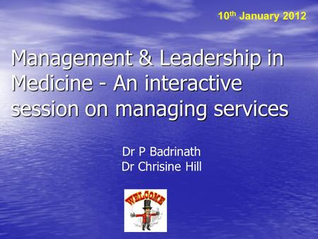 Management & Leadership in Medicine - An interactive session on managing services Dr P Badrinath Dr Chrisine Hill 10 th January 2012.