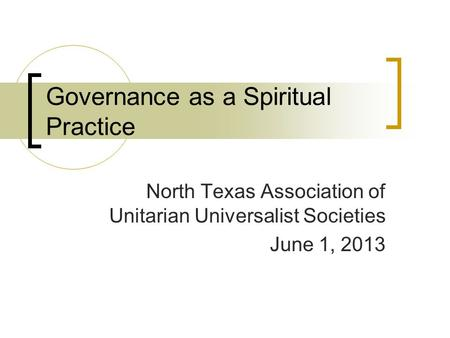 Governance as a Spiritual Practice North Texas Association of Unitarian Universalist Societies June 1, 2013.
