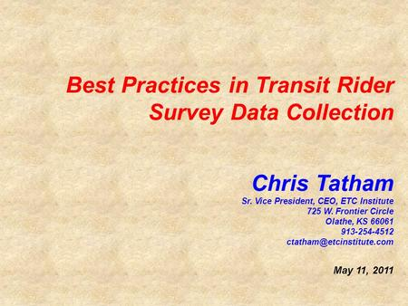Best Practices in Transit Rider Survey Data Collection Chris Tatham Sr. Vice President, CEO, ETC Institute 725 W. Frontier Circle Olathe, KS 66061 913-254-4512.