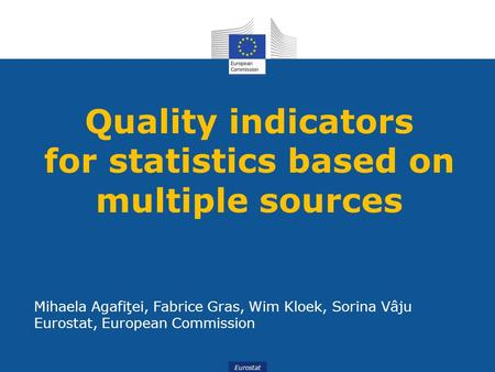 Eurostat Quality indicators for statistics based on multiple sources Mihaela Agafiţei, Fabrice Gras, Wim Kloek, Sorina Vâju Eurostat, European Commission.