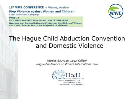 The Hague Child Abduction Convention and Domestic Violence Nicolas Sauvage, Legal Officer Hague Conference on Private International Law.