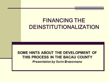 FINANCING THE DEINSTITUTIONALIZATION SOME HINTS ABOUT THE DEVELOPMENT OF THIS PROCESS IN THE BACAU COUNTY Presentation by Sorin Brasoveanu.