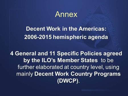 Annex Decent Work in the Americas: 2006-2015 hemispheric agenda 4 General and 11 Specific Policies agreed by the ILO's Member States to be further elaborated.