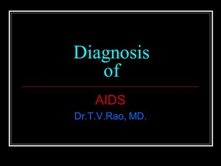 Diagnosis of AIDS Dr.T.V.Rao, MD..