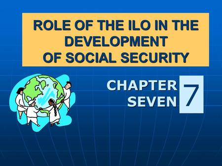 ROLE OF THE ILO IN THE DEVELOPMENT OF SOCIAL SECURITY CHAPTER SEVEN 7.