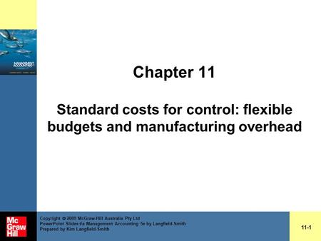 Chapter 11 Standard costs for control: flexible budgets and manufacturing overhead 11-1 Copyright  2009 McGraw-Hill Australia Pty Ltd PowerPoint Slides.