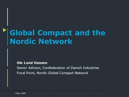 7 May, 2008 Global Compact and the Nordic Network Ole Lund Hansen Senior Advisor, Confederation of Danish Industries Focal Point, Nordic Global Compact.