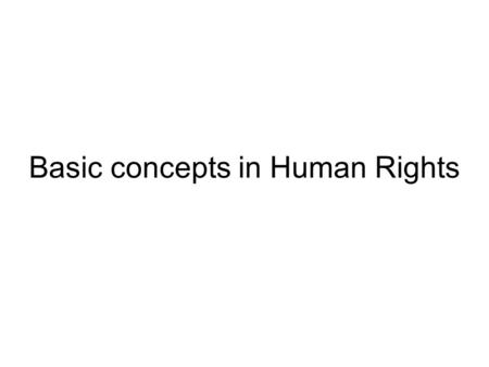 Basic concepts in Human Rights.  The Human rights are law Law = collection of rules which are used to organize the life between the humans Law ≠ moral.