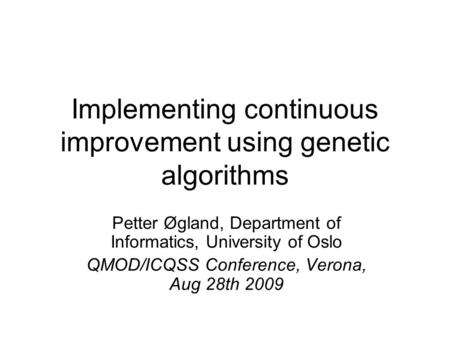 Implementing continuous improvement using genetic algorithms Petter Øgland, Department of Informatics, University of Oslo QMOD/ICQSS Conference, Verona,
