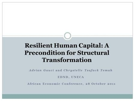 Resilient Human Capital: A Precondition for Structural Transformation Adrian Gauci and Chrystelle Tsafack Temah EDND, UNECA African Economic Conference,