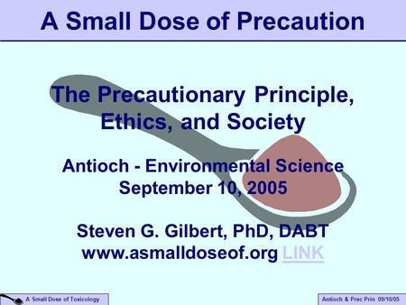 A Small Dose of ToxicologyAntioch & Prec Prin 09/10/05 A Small Dose of Precaution The Precautionary Principle, Ethics, and Society Antioch - Environmental.