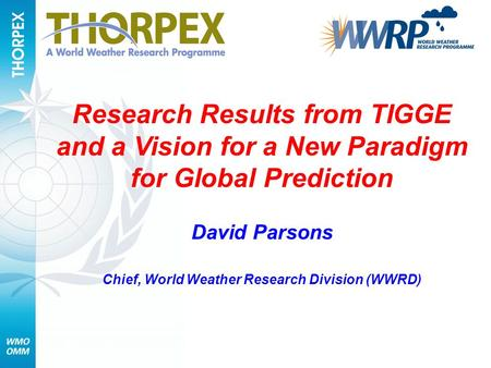 Research Results from TIGGE and a Vision for a New Paradigm for Global Prediction David Parsons Chief, World Weather Research Division (WWRD)