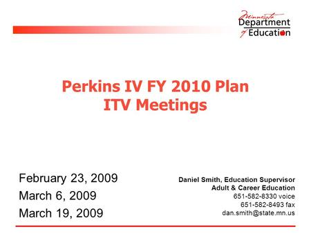 Perkins IV FY 2010 Plan ITV Meetings February 23, 2009 March 6, 2009 March 19, 2009 Daniel Smith, Education Supervisor Adult & Career Education 651-582-8330.