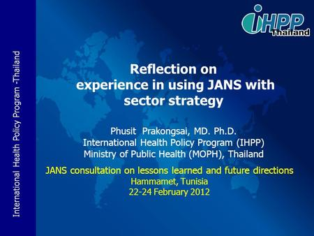 International Health Policy Program -Thailand Reflection on experience in using JANS with sector strategy Phusit Prakongsai, MD. Ph.D. International Health.