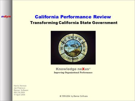  1999-2004 by Banner Software Harris Herman Jan Peterson Banner Software 800.336.9969 17 April 2004 California Performance Review Transforming California.