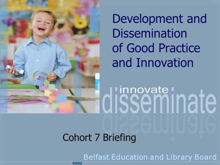 Development and Dissemination of Good Practice and Innovation Belfast Education and Library Board Cohort 7 Briefing.
