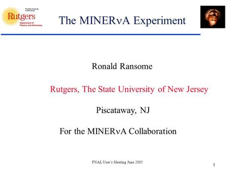 FNAL User's Meeting June 2005 1 The MINER A Experiment Ronald Ransome Rutgers, The State University of New Jersey Piscataway, NJ For the MINER A Collaboration.