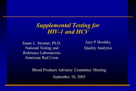 E0304206A 1 Supplemental Testing for HIV-1 and HCV Blood Products Advisory Committee Meeting September 18, 2003 Susan L. Stramer, Ph.D. National Testing.