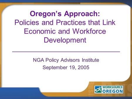 Oregon's Approach: Policies and Practices that Link Economic and Workforce Development NGA Policy Advisors Institute September 19, 2005.