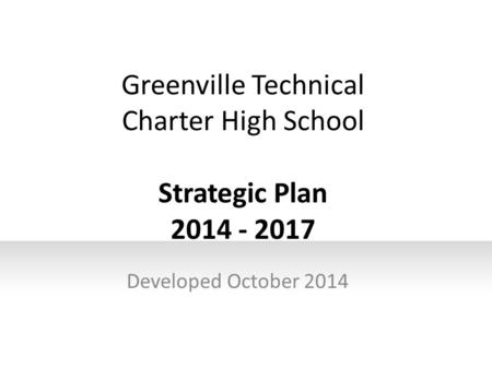 Greenville Technical Charter High School Strategic Plan 2014 - 2017 Developed October 2014.