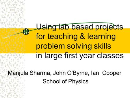 Using lab based projects for teaching & learning problem solving skills in large first year classes Manjula Sharma, John O'Byrne, Ian Cooper School of.