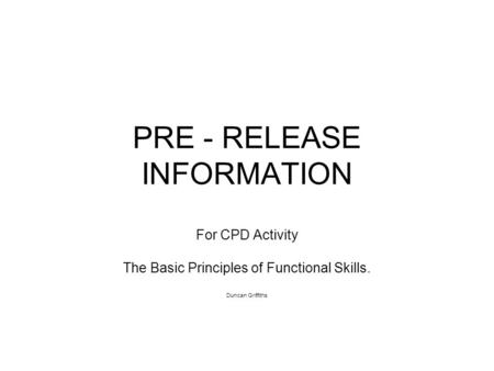 PRE - RELEASE INFORMATION For CPD Activity The Basic Principles of Functional Skills. Duncan Griffiths.