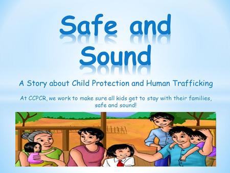 A Story about Child Protection and Human Trafficking At CCPCR, we work to make sure all kids get to stay with their families, safe and sound!