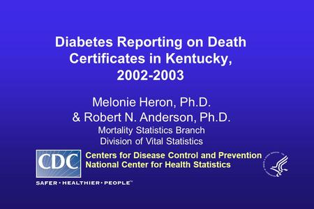 Centers for Disease Control and Prevention National Center for Health Statistics Melonie Heron, Ph.D. & Robert N. Anderson, Ph.D. Mortality Statistics.