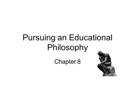Pursuing an Educational Philosophy Chapter 8. My philosophy is 1.Live for today, tomorrow we die. 2.Reach for the stars. 3.Expect little and you won't.