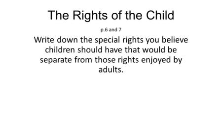 The Rights of the Child p.6 and 7 Write down the special rights you believe children should have that would be separate from those rights enjoyed by adults.