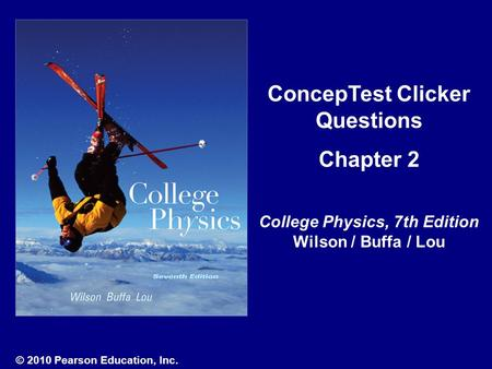 ConcepTest Clicker Questions Chapter 2 College Physics, 7th Edition Wilson / Buffa / Lou © 2010 Pearson Education, Inc.