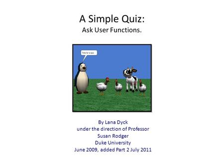 A Simple Quiz: Ask User Functions. By Lana Dyck under the direction of Professor Susan Rodger Duke University June 2009, added Part 2 July 2011.