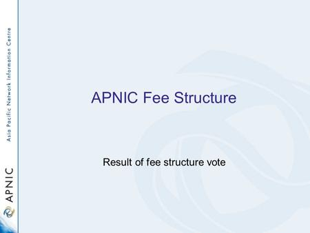 APNIC Fee Structure Result of fee structure vote.
