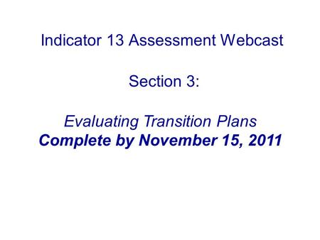 Indicator 13 Assessment Webcast Section 3: Evaluating Transition Plans Complete by November 15, 2011.