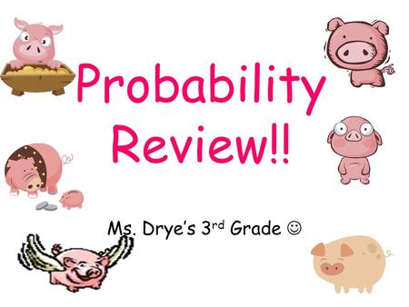 Probability Review!! Ms. Drye's 3 rd Grade Help Needed!!! Probability Pig needs your help !!!! She needs help solving lots of tricky problems. Do you.