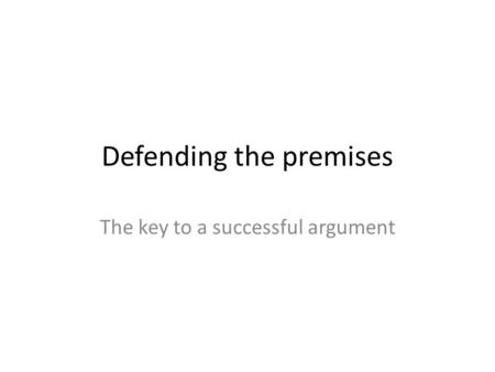 Defending the premises The key to a successful argument.