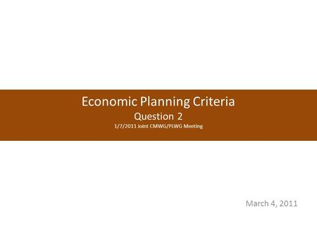 Economic Planning Criteria Question 2 1/7/2011 Joint CMWG/PLWG Meeting March 4, 2011.