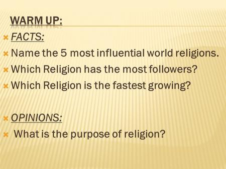  FACTS:  Name the 5 most influential world religions.  Which Religion has the most followers?  Which Religion is the fastest growing?  OPINIONS: