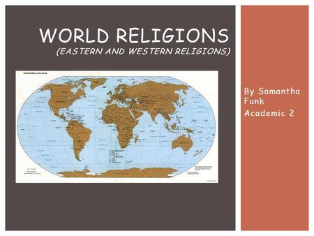 By Samantha Funk Academic 2 WORLD RELIGIONS (EASTERN <strong>AND</strong> WESTERN RELIGIONS)