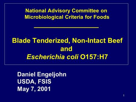 1 Daniel Engeljohn USDA, FSIS May 7, 2001 National Advisory Committee on Microbiological Criteria for Foods _________________ Blade Tenderized, Non-Intact.