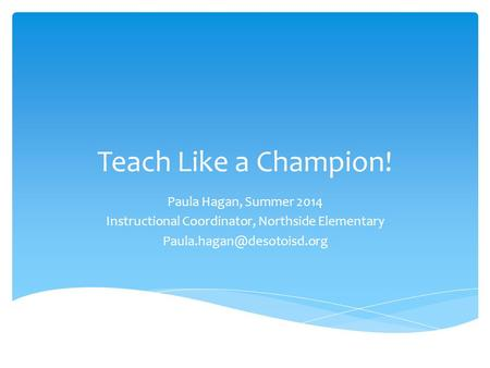 Teach Like a Champion! Paula Hagan, Summer 2014 Instructional Coordinator, Northside Elementary